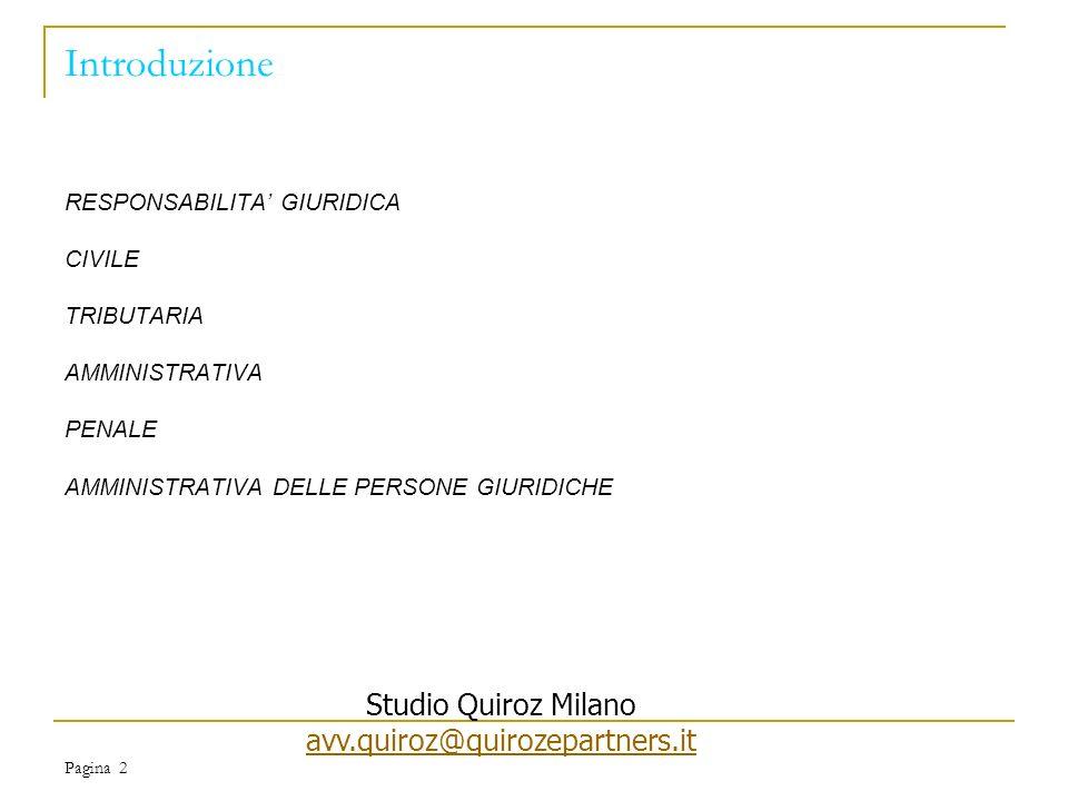 Pagina 2 Introduzione RESPONSABILITA GIURIDICA CIVILE TRIBUTARIA AMMINISTRATIVA PENALE AMMINISTRATIVA DELLE PERSONE GIURIDICHE Studio Quiroz Milano avv.quiroz@quirozepartners.it avv.quiroz@quirozepartners.it
