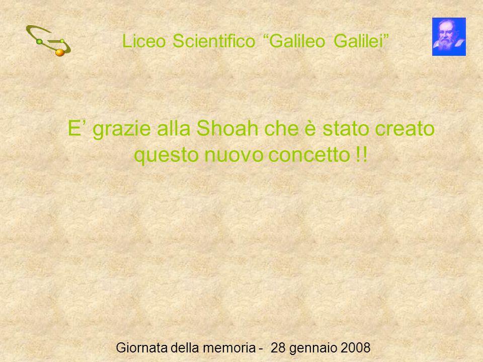 Liceo Scientifico Galileo Galilei Giornata della memoria - 28 gennaio 2008 E grazie alla Shoah che è stato creato questo nuovo concetto !!