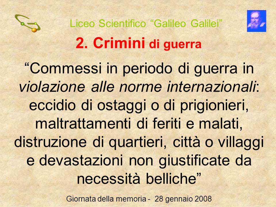 Liceo Scientifico Galileo Galilei Giornata della memoria - 28 gennaio 2008 2. Crimini di guerra Commessi in periodo di guerra in violazione alle norme