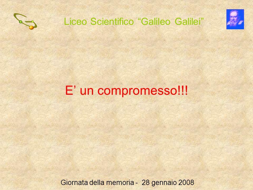 Liceo Scientifico Galileo Galilei Giornata della memoria - 28 gennaio 2008 E un compromesso!!!