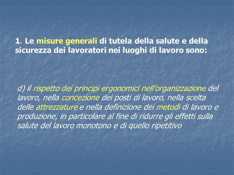 1. Le misure generali di tutela della salute e della sicurezza dei lavoratori nei luoghi di lavoro sono: d) il rispetto dei principi ergonomici nellor
