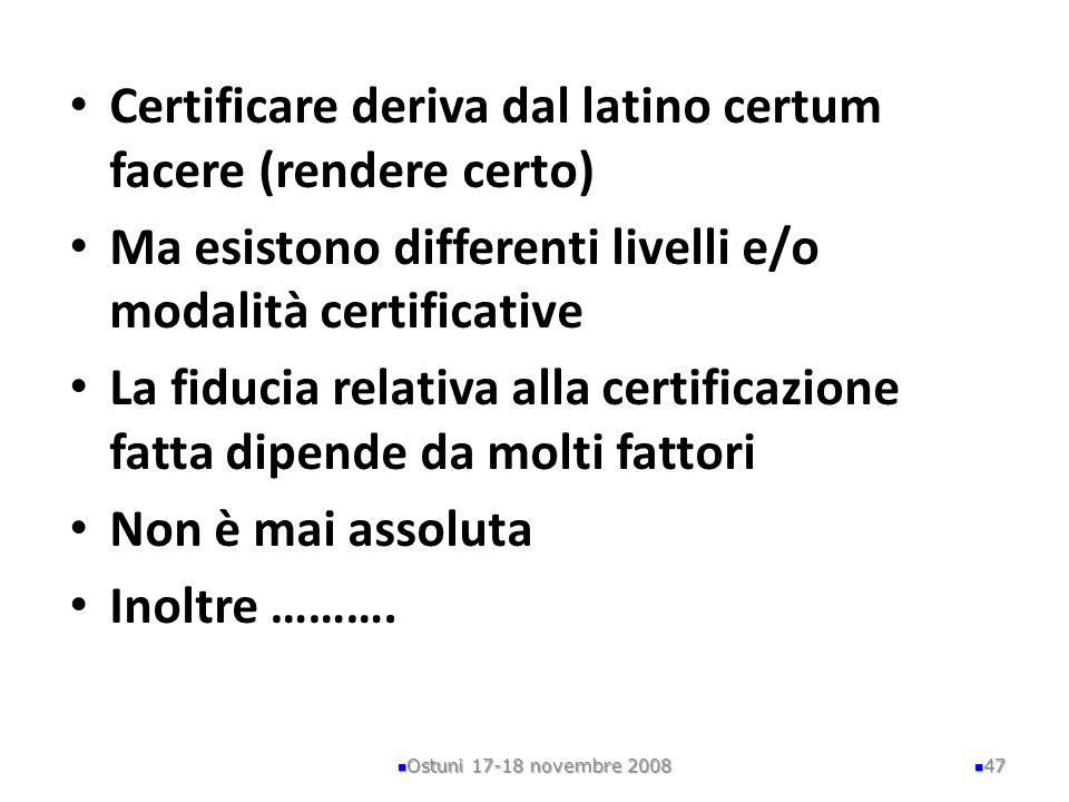 Certificare deriva dal latino certum facere (rendere certo) Ma esistono differenti livelli e/o modalità certificative La fiducia relativa alla certifi