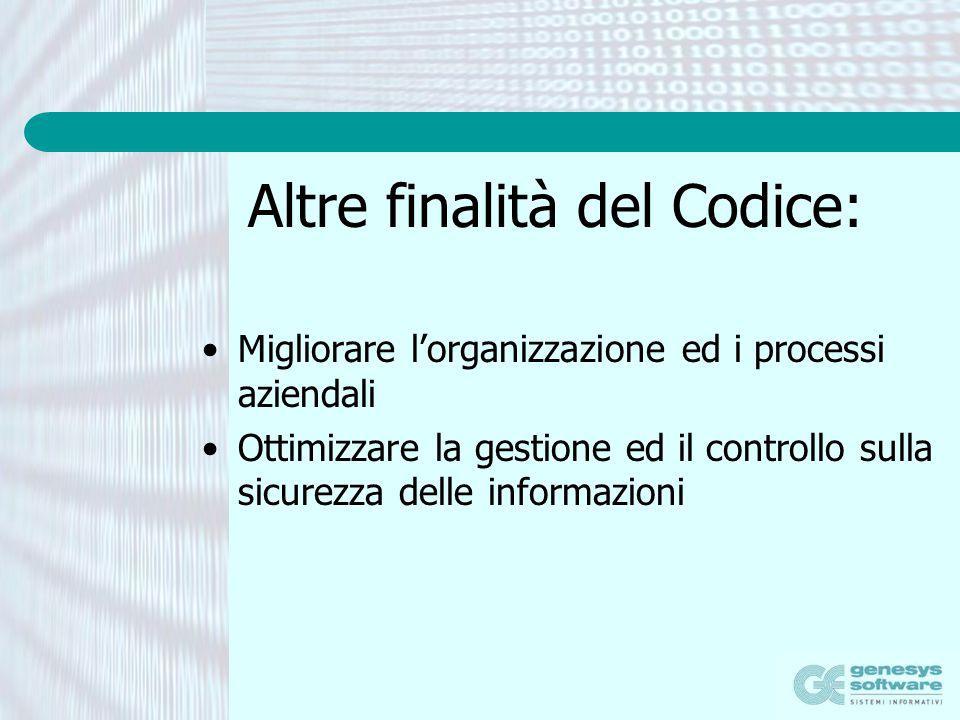 Altre finalità del Codice: Migliorare lorganizzazione ed i processi aziendali Ottimizzare la gestione ed il controllo sulla sicurezza delle informazio