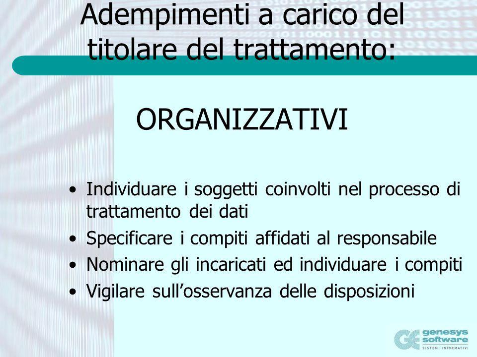 Adempimenti a carico del titolare del trattamento: ORGANIZZATIVI Individuare i soggetti coinvolti nel processo di trattamento dei dati Specificare i c