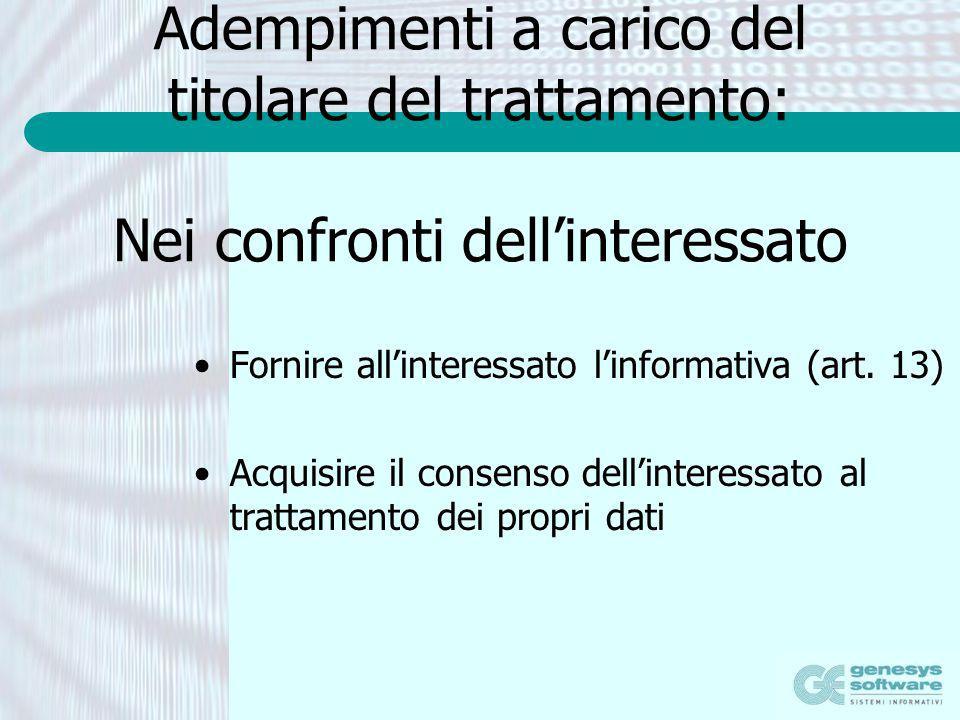 Adempimenti a carico del titolare del trattamento: Nei confronti dellinteressato Fornire allinteressato linformativa (art. 13) Acquisire il consenso d