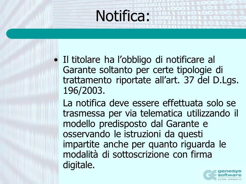 Notifica: Il titolare ha lobbligo di notificare al Garante soltanto per certe tipologie di trattamento riportate allart. 37 del D.Lgs. 196/2003. La no