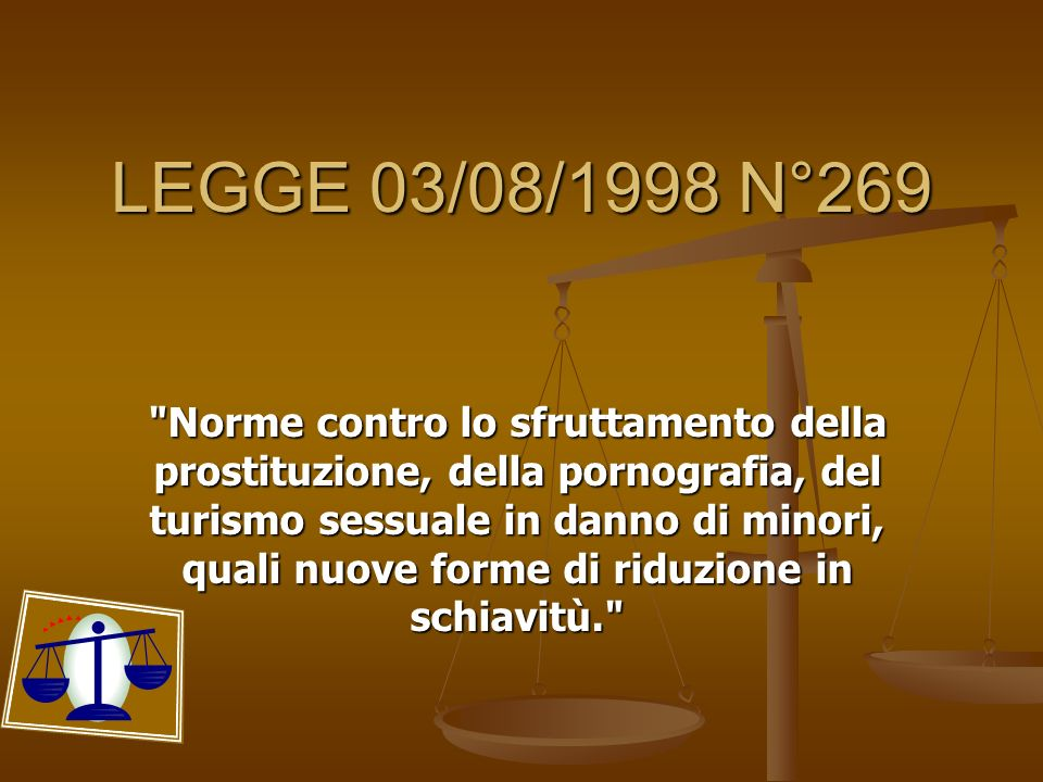 LEGGE 03/08/1998 N°269 Norme contro lo sfruttamento della prostituzione, della pornografia, del turismo sessuale in danno di minori, quali nuove forme di riduzione in schiavitù.