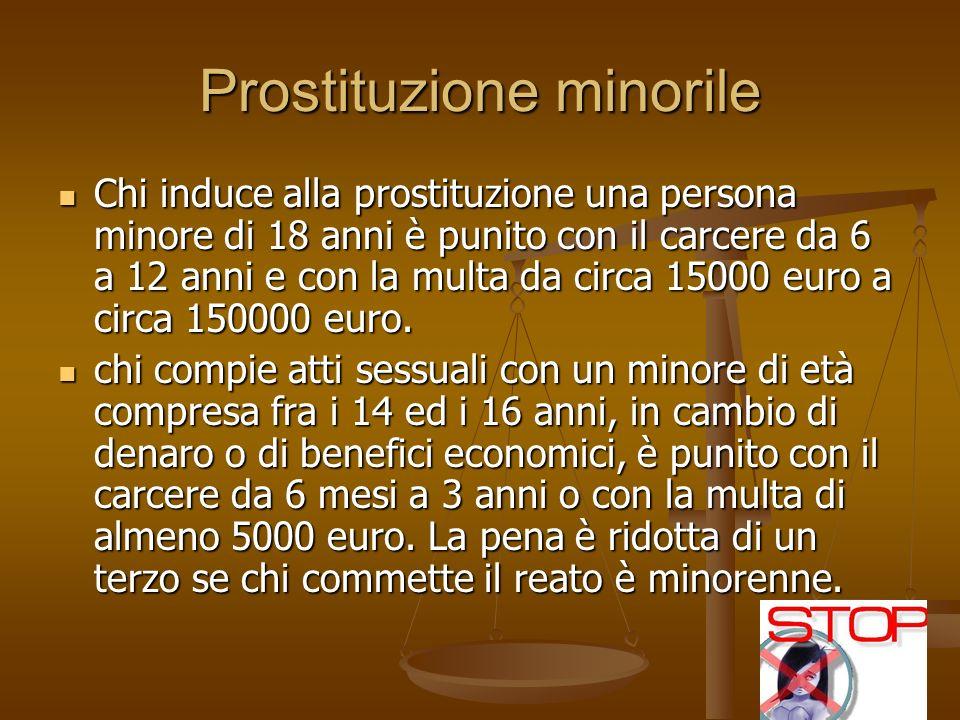 Prostituzione minorile Chi induce alla prostituzione una persona minore di 18 anni è punito con il carcere da 6 a 12 anni e con la multa da circa 15000 euro a circa 150000 euro.
