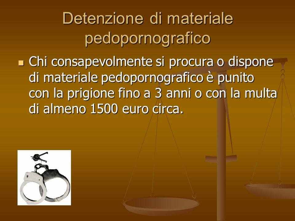 Detenzione di materiale pedopornografico Chi consapevolmente si procura o dispone di materiale pedopornografico è punito con la prigione fino a 3 anni o con la multa di almeno 1500 euro circa.