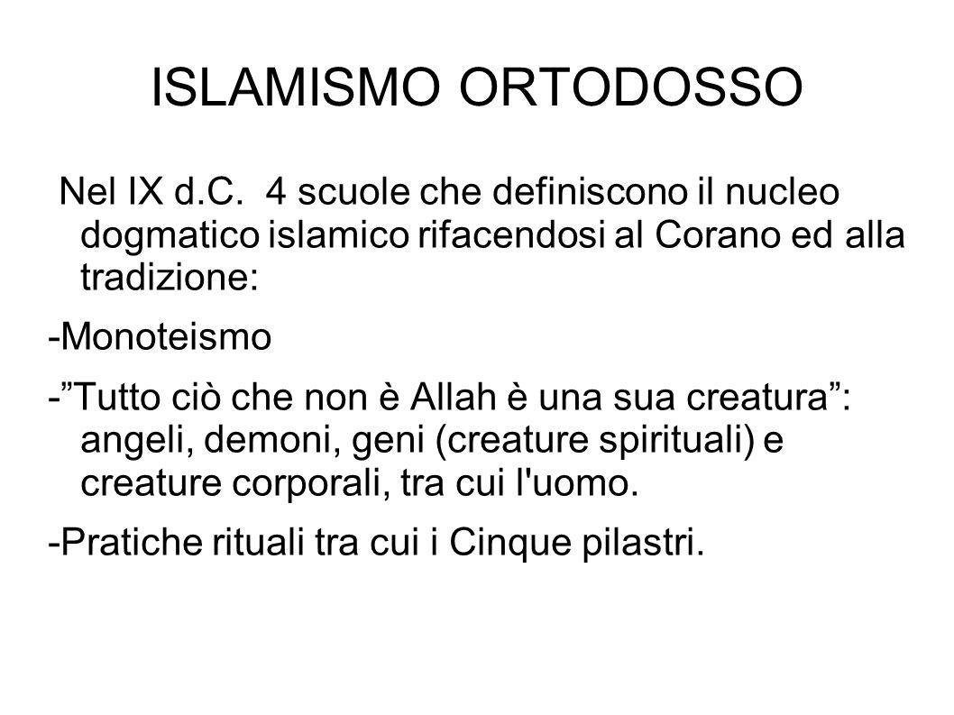 ISLAMISMO ORTODOSSO Nel IX d.C. 4 scuole che definiscono il nucleo dogmatico islamico rifacendosi al Corano ed alla tradizione: -Monoteismo -Tutto ciò