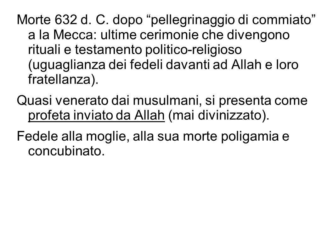 Morte 632 d. C. dopo pellegrinaggio di commiato a la Mecca: ultime cerimonie che divengono rituali e testamento politico-religioso (uguaglianza dei fe
