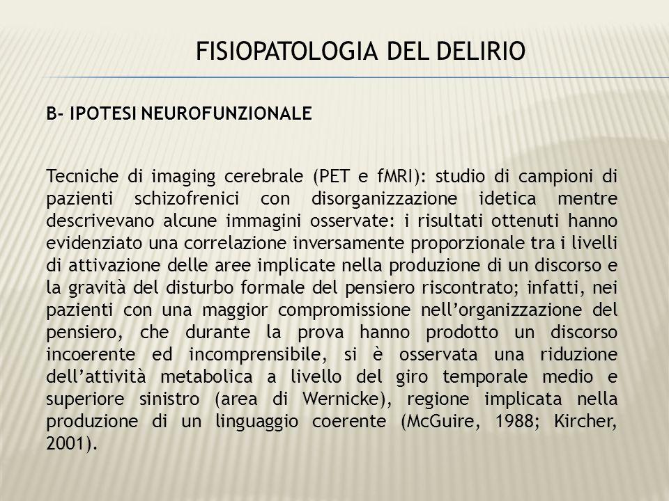 FISIOPATOLOGIA DEL DELIRIO B- IPOTESI NEUROFUNZIONALE Tecniche di imaging cerebrale (PET e fMRI): studio di campioni di pazienti schizofrenici con dis