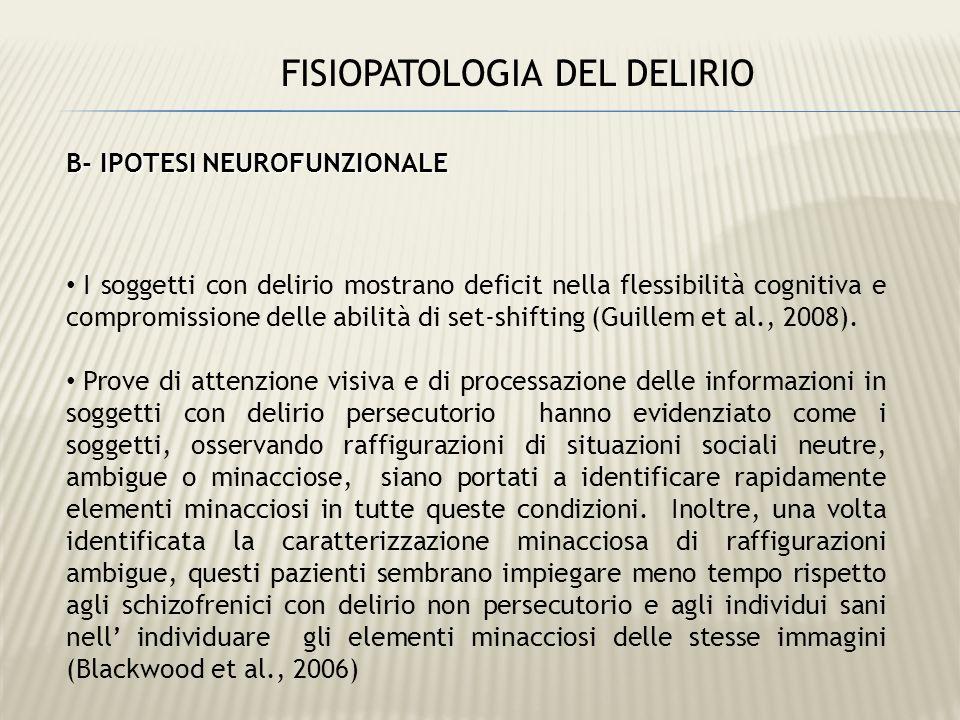 FISIOPATOLOGIA DEL DELIRIO B- IPOTESI NEUROFUNZIONALE I soggetti con delirio mostrano deficit nella flessibilità cognitiva e compromissione delle abil