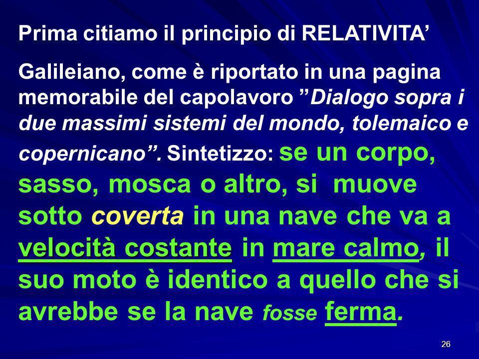 26 Prima citiamo il principio di RELATIVITA velocità costante Galileiano, come è riportato in una pagina memorabile del capolavoro Dialogo sopra i due massimi sistemi del mondo, tolemaico e copernicano.