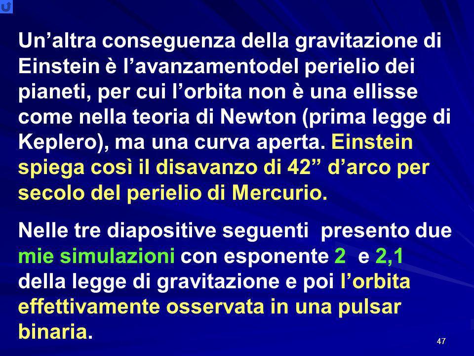 47 Unaltra conseguenza della gravitazione di Einstein è lavanzamentodel perielio dei pianeti, per cui lorbita non è una ellisse come nella teoria di Newton (prima legge di Keplero), ma una curva aperta.