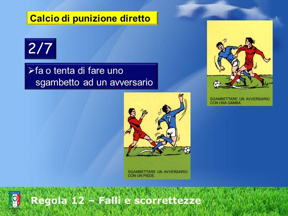 Regola 12 – Falli e scorrettezze Calcio di punizione diretto fa o tenta di fare uno sgambetto ad un avversario 2/7