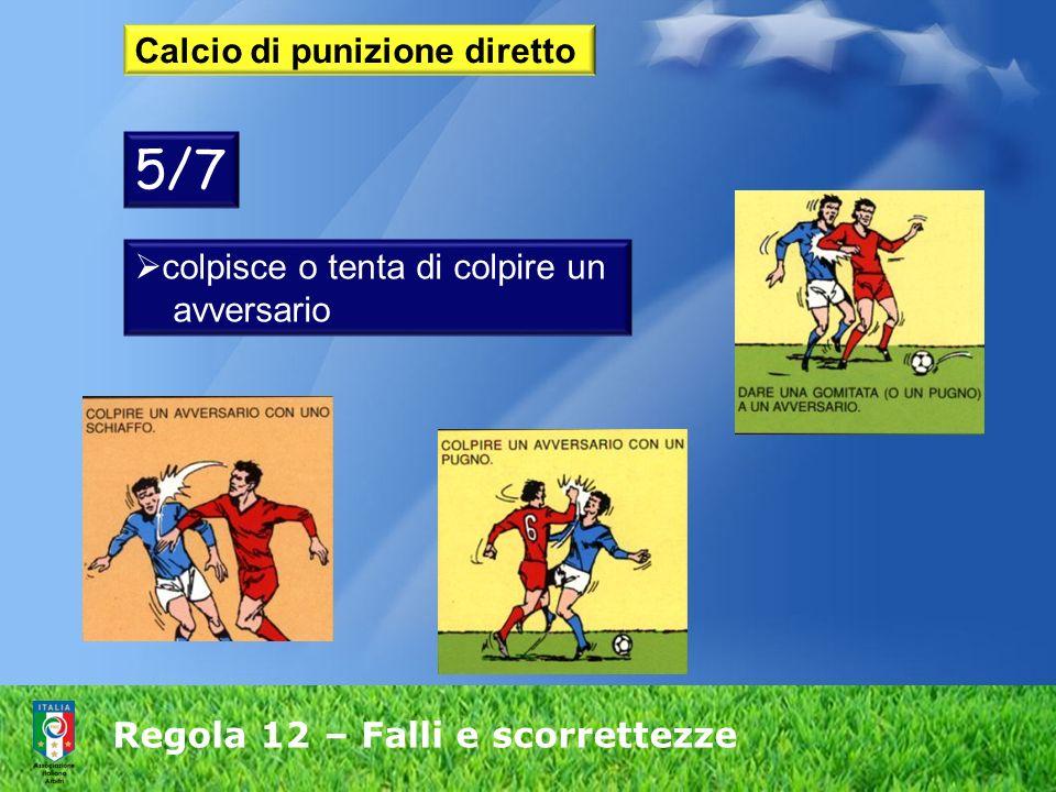 Regola 12 – Falli e scorrettezze Calcio di punizione diretto colpisce o tenta di colpire un avversario 5/7