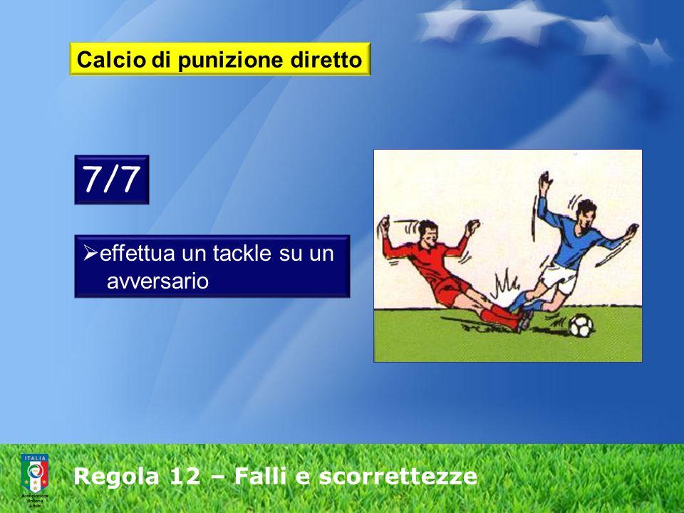 Regola 12 – Falli e scorrettezze Calcio di punizione diretto 7/7 effettua un tackle su un avversario