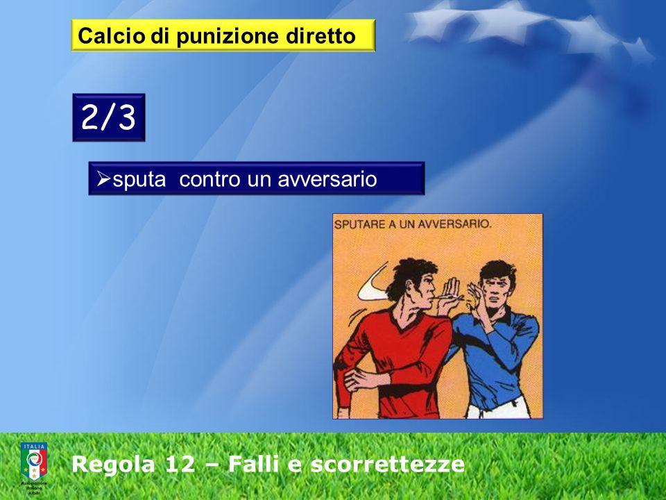 Regola 12 – Falli e scorrettezze Calcio di punizione diretto sputa contro un avversario 2/3