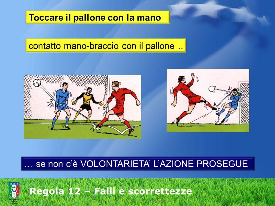 Regola 12 – Falli e scorrettezze Toccare il pallone con la mano contatto mano-braccio con il pallone.. … se non cè VOLONTARIETA LAZIONE PROSEGUE