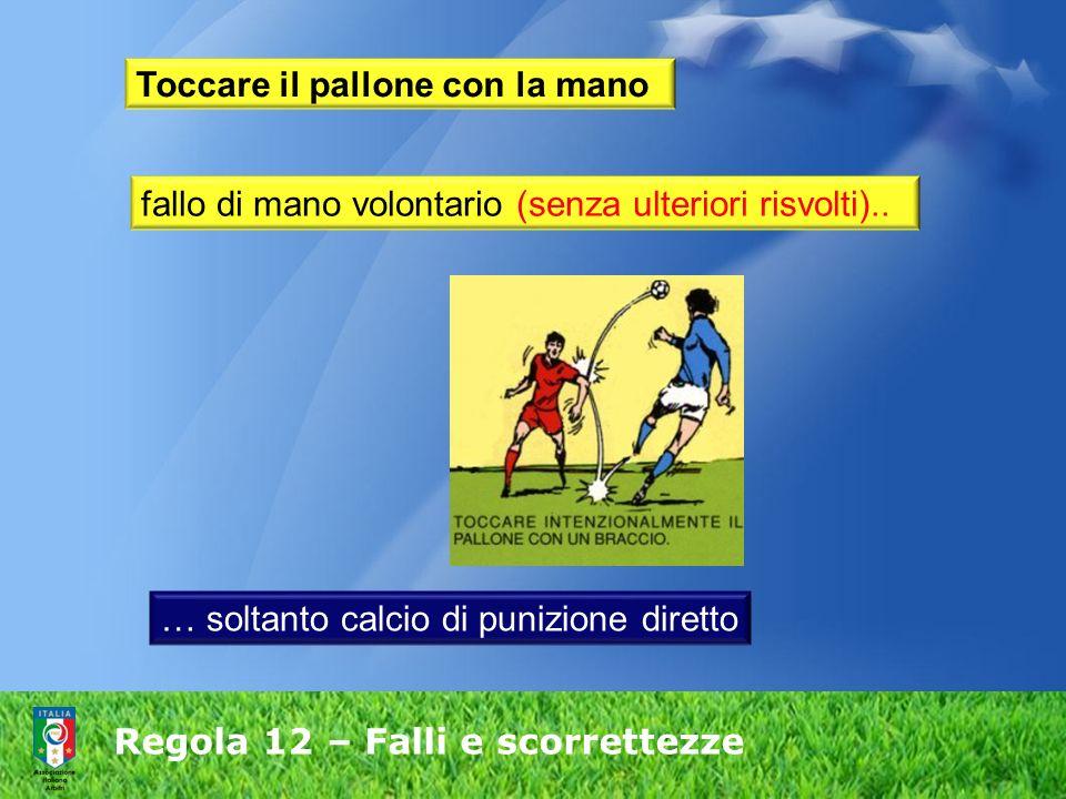 Regola 12 – Falli e scorrettezze Toccare il pallone con la mano fallo di mano volontario (senza ulteriori risvolti).. … soltanto calcio di punizione d