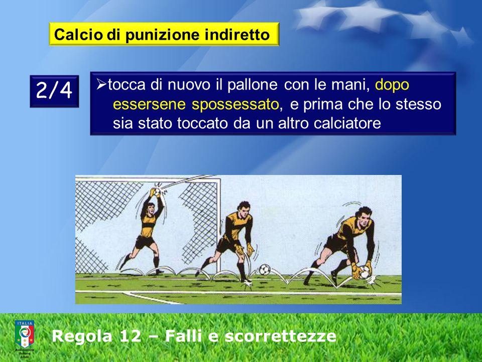 Regola 12 – Falli e scorrettezze Calcio di punizione indiretto tocca di nuovo il pallone con le mani, dopo essersene spossessato, e prima che lo stess