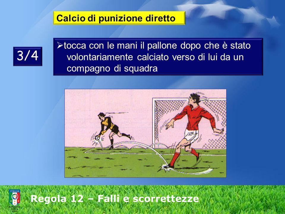 Regola 12 – Falli e scorrettezze Calcio di punizione diretto tocca con le mani il pallone dopo che è stato volontariamente calciato verso di lui da un