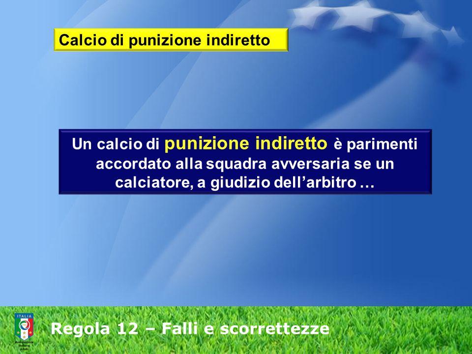 Regola 12 – Falli e scorrettezze Calcio di punizione indiretto Un calcio di punizione indiretto è parimenti accordato alla squadra avversaria se un ca