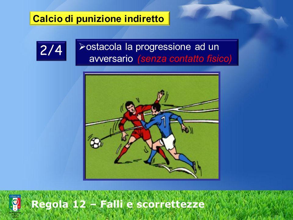 Regola 12 – Falli e scorrettezze Calcio di punizione indiretto ostacola la progressione ad un avversario (senza contatto fisico) 2/4