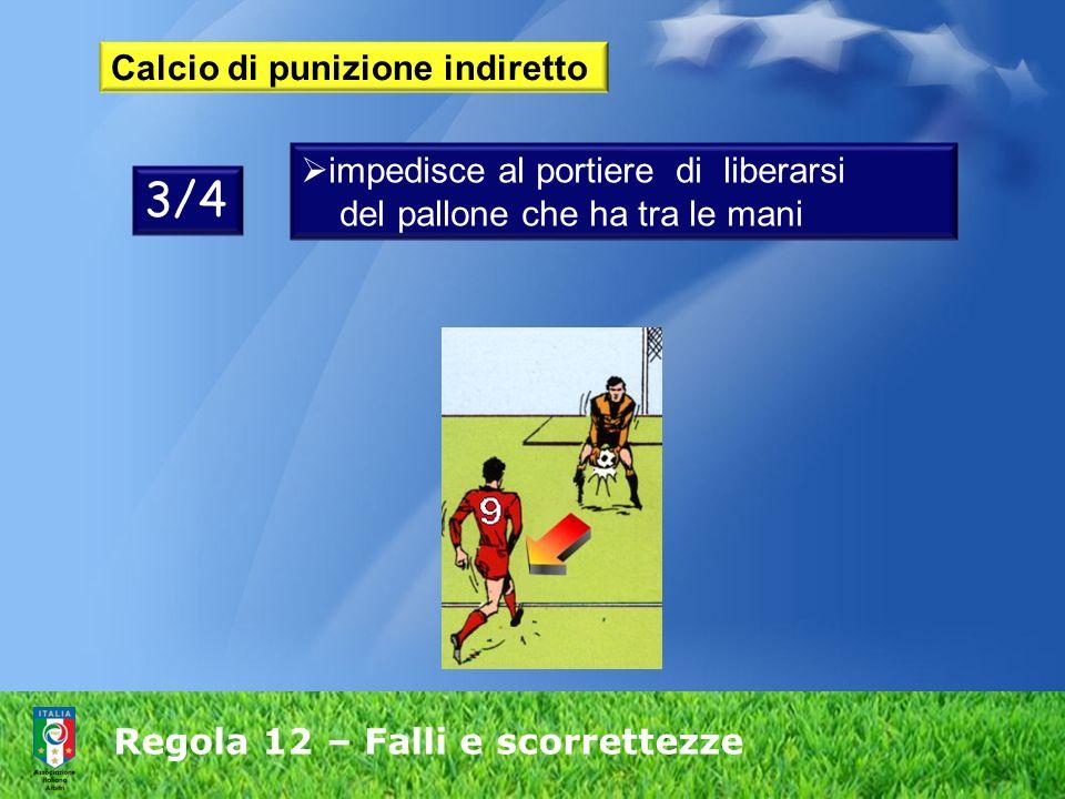 Regola 12 – Falli e scorrettezze Calcio di punizione indiretto 3/4 impedisce al portiere di liberarsi del pallone che ha tra le mani