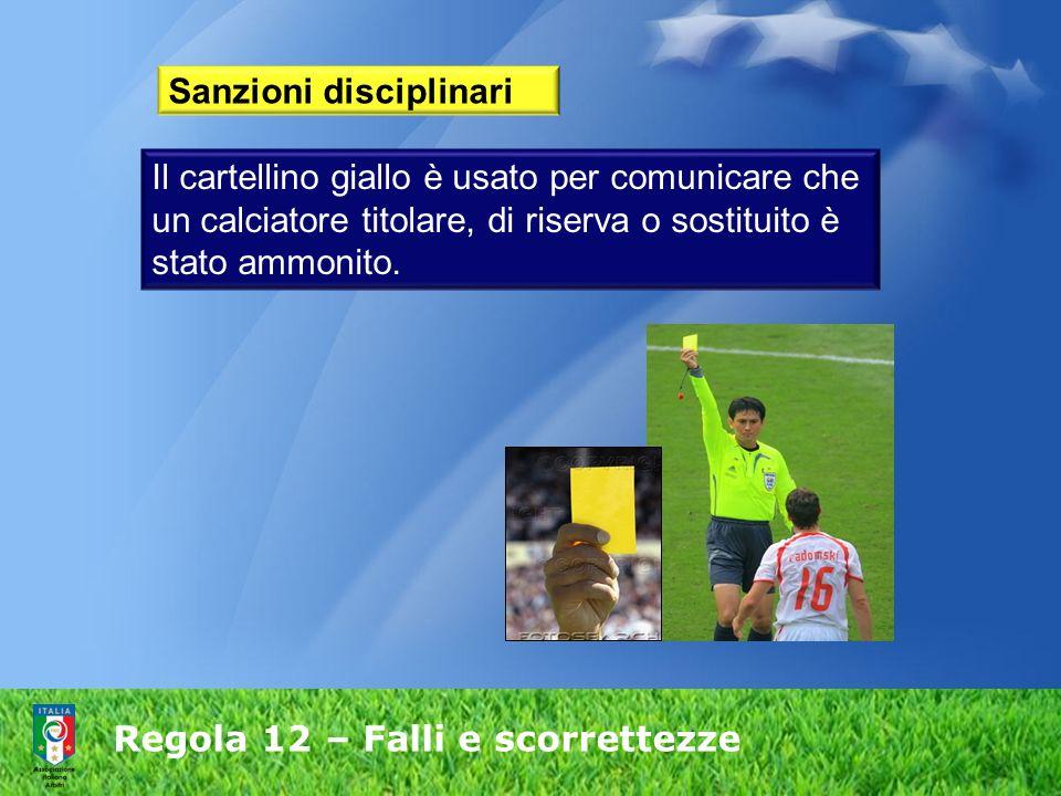 Regola 12 – Falli e scorrettezze Sanzioni disciplinari Il cartellino giallo è usato per comunicare che un calciatore titolare, di riserva o sostituito