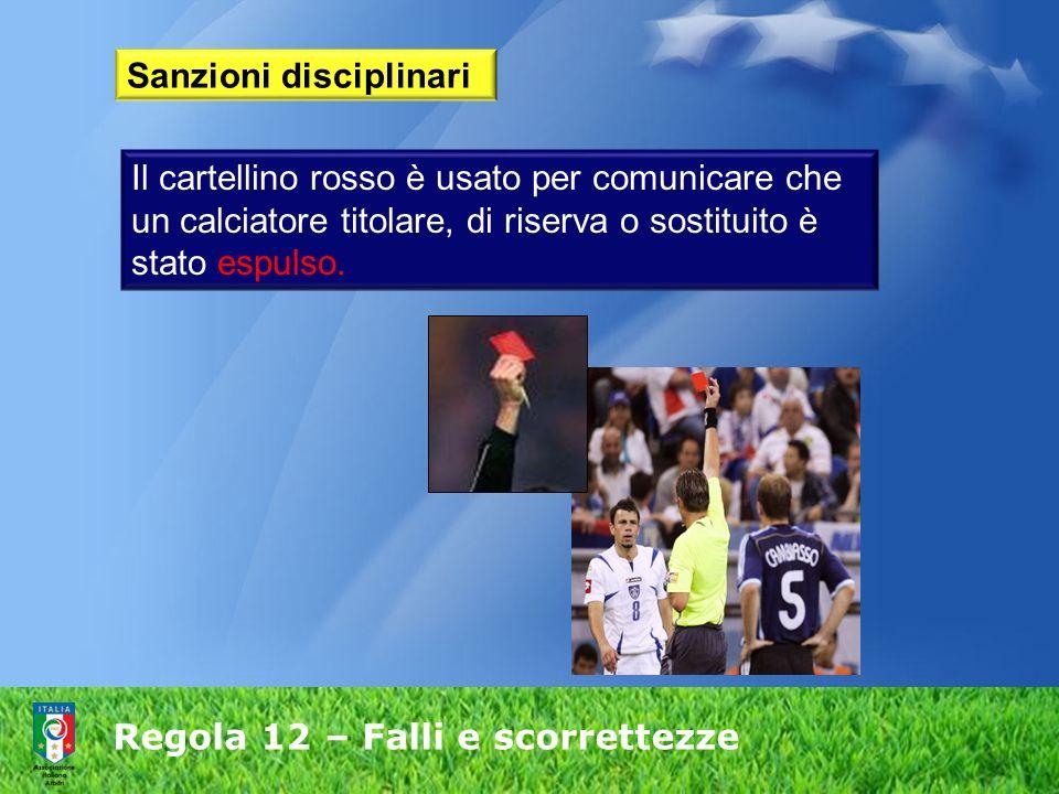 Regola 12 – Falli e scorrettezze Sanzioni disciplinari Il cartellino rosso è usato per comunicare che un calciatore titolare, di riserva o sostituito
