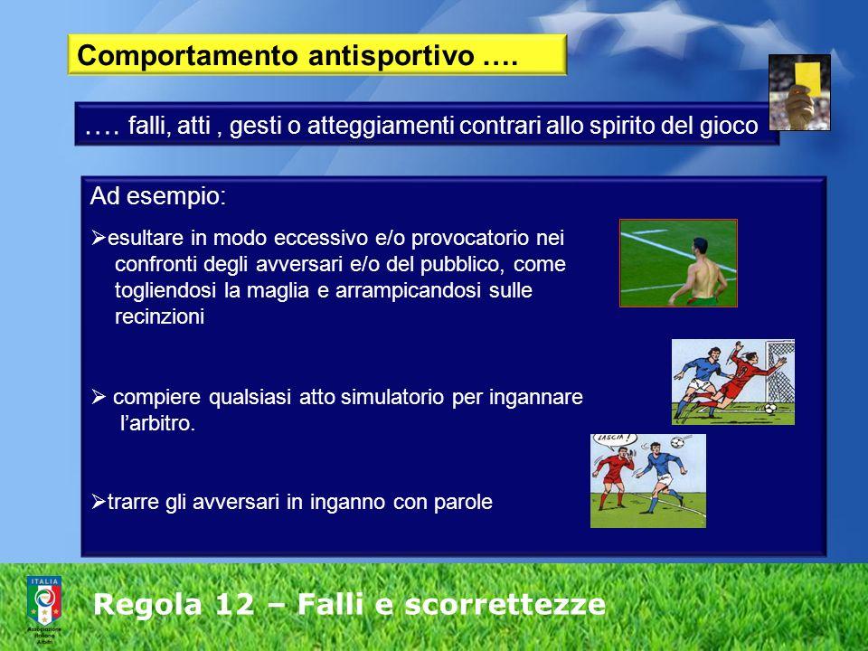 Regola 12 – Falli e scorrettezze Comportamento antisportivo …. …. falli, atti, gesti o atteggiamenti contrari allo spirito del gioco Ad esempio: esult
