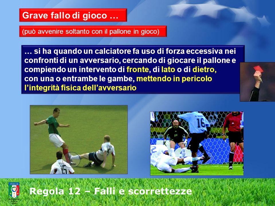 Regola 12 – Falli e scorrettezze Grave fallo di gioco … … si ha quando un calciatore fa uso di forza eccessiva nei confronti di un avversario, cercand