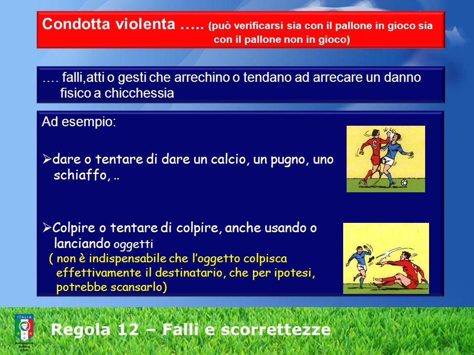 Regola 12 – Falli e scorrettezze Condotta violenta ….. (può verificarsi sia con il pallone in gioco sia con il pallone non in gioco) …. falli,atti o g