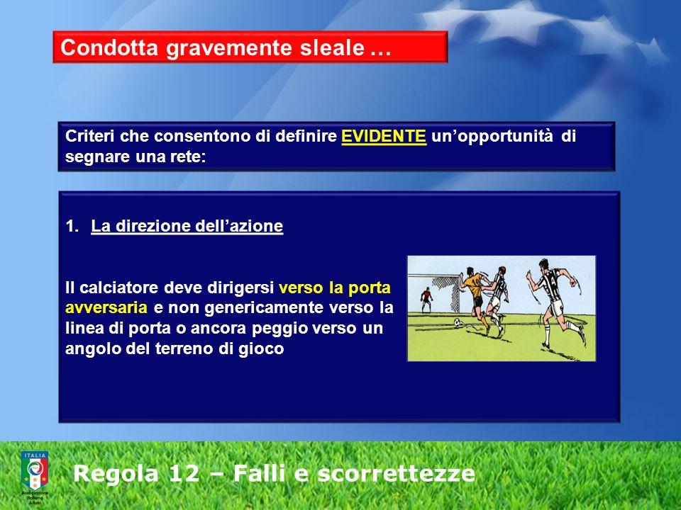 Regola 12 – Falli e scorrettezze 1.La direzione dellazione Il calciatore deve dirigersi verso la porta avversaria e non genericamente verso la linea d