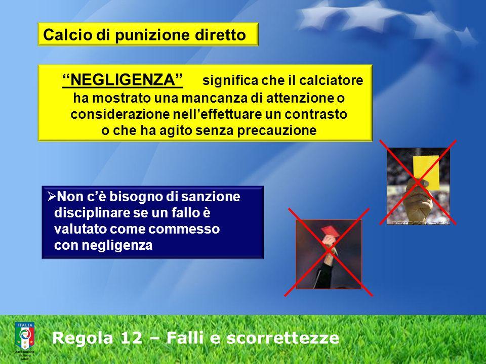 Regola 12 – Falli e scorrettezze NEGLIGENZA significa che il calciatore ha mostrato una mancanza di attenzione o considerazione nelleffettuare un cont