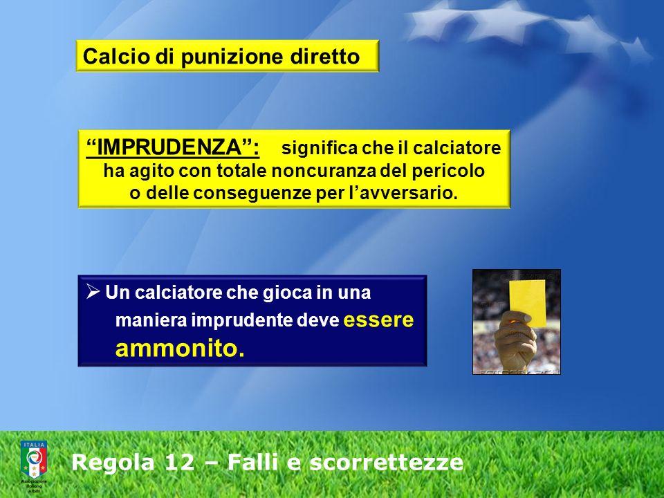 Regola 12 – Falli e scorrettezze IMPRUDENZA: significa che il calciatore ha agito con totale noncuranza del pericolo o delle conseguenze per lavversar