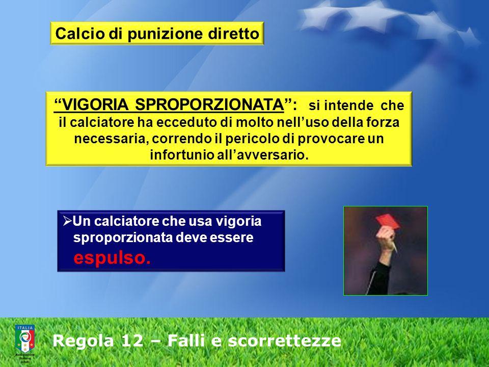 Regola 12 – Falli e scorrettezze Calcio di punizione diretto VIGORIA SPROPORZIONATA: si intende che il calciatore ha ecceduto di molto nelluso della f