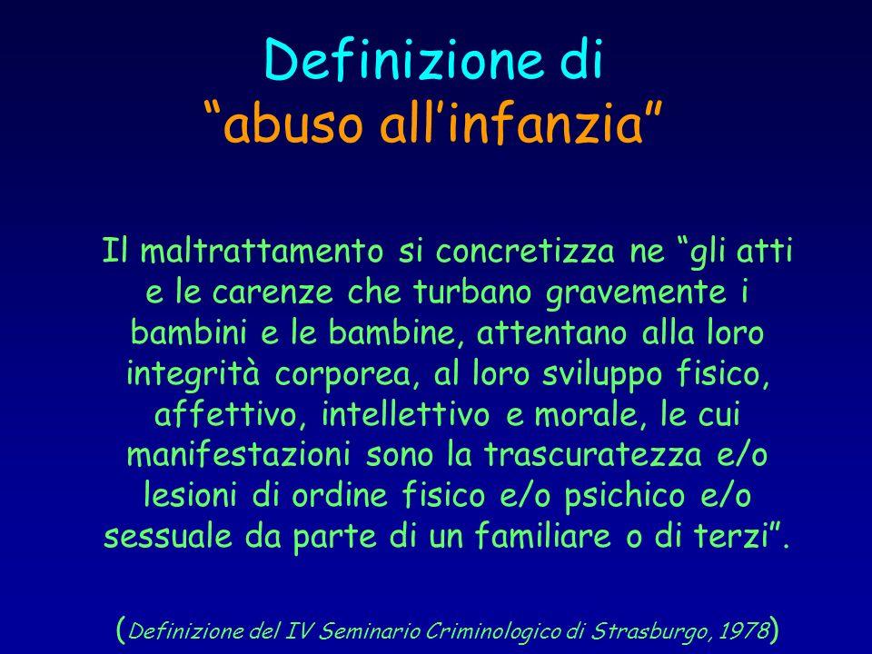 Definizione di abuso allinfanzia Il maltrattamento si concretizza ne gli atti e le carenze che turbano gravemente i bambini e le bambine, attentano al