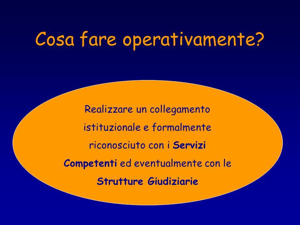 Cosa fare operativamente? Realizzare un collegamento istituzionale e formalmente riconosciuto con i Servizi Competenti ed eventualmente con le Struttu