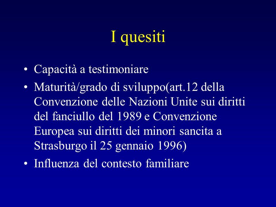 I quesiti Capacità a testimoniare Maturità/grado di sviluppo(art.12 della Convenzione delle Nazioni Unite sui diritti del fanciullo del 1989 e Convenz
