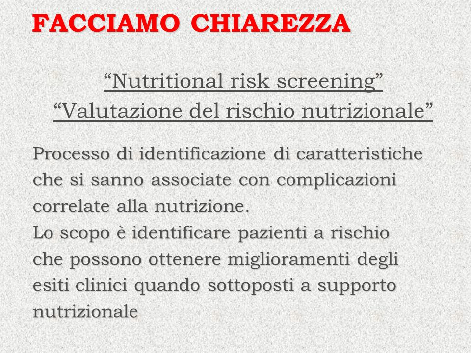 Nutritional assessment Valutazione dello stato nutrizionale FACCIAMO CHIAREZZA Dettagliata, specifica ed approfondita indagine, effettuata generalmente da un esperto quale un dietista o altro componente del team nutrizionale.