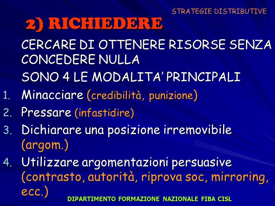 2) RICHIEDERE CERCARE DI OTTENERE RISORSE SENZA CONCEDERE NULLA SONO 4 LE MODALITA PRINCIPALI 1. Minacciare ( credibilità, punizione ) 2. Pressare (in