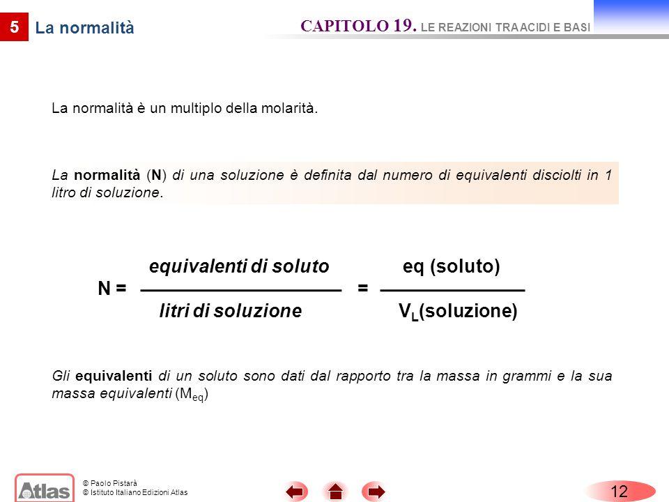 © Paolo Pistarà © Istituto Italiano Edizioni Atlas 12 5 La normalità La normalità è un multiplo della molarità. La normalità (N) di una soluzione è de