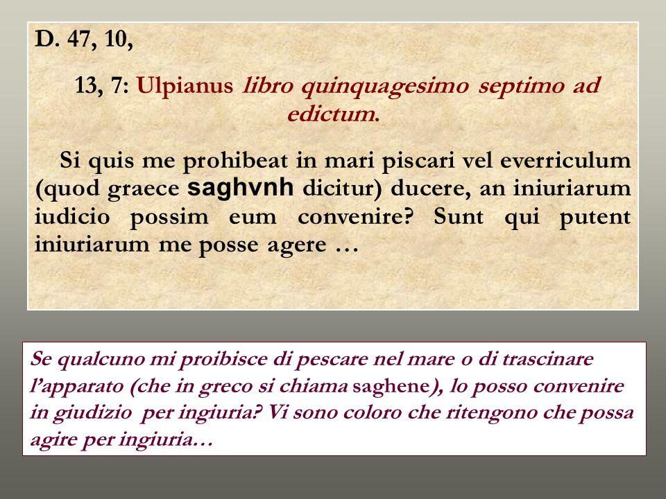 D. 47, 10, 13, 7: Ulpianus libro quinquagesimo septimo ad edictum. Si quis me prohibeat in mari piscari vel everriculum (quod graece saghvnh dicitur)