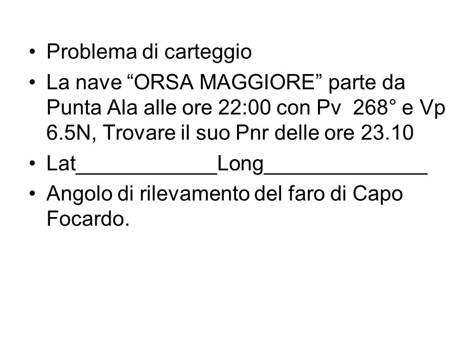 Problema di carteggio La nave ORSA MAGGIORE parte da Punta Ala alle ore 22:00 con Pv 268° e Vp 6.5N, Trovare il suo Pnr delle ore 23.10 Lat___________
