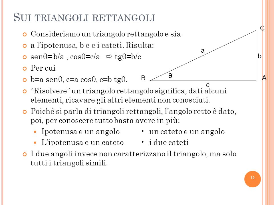 S UI TRIANGOLI RETTANGOLI Consideriamo un triangolo rettangolo e sia a lipotenusa, b e c i cateti. Risulta: senθ= b/a, cosθ=c/a tgθ=b/c Per cui b=a se