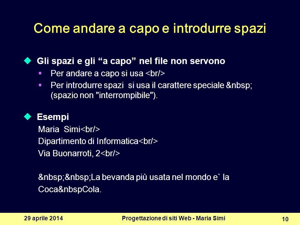29 aprile 2014Progettazione di siti Web - Maria Simi 10 Come andare a capo e introdurre spazi Gli spazi e gli a capo nel file non servono Per andare a capo si usa Per introdurre spazi si usa il carattere speciale (spazio non interrompibile ).