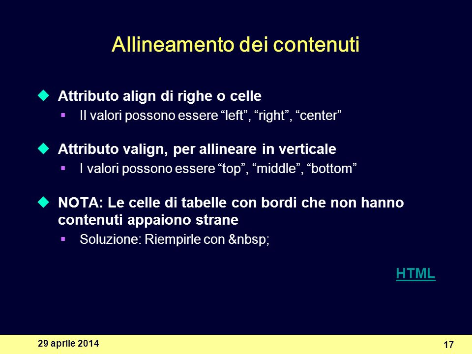 29 aprile 2014 17 Allineamento dei contenuti Attributo align di righe o celle Il valori possono essere left, right, center Attributo valign, per allin